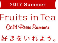 2017 Summer Fruits in Tea Cold Brew Summer 好きをいれよう。